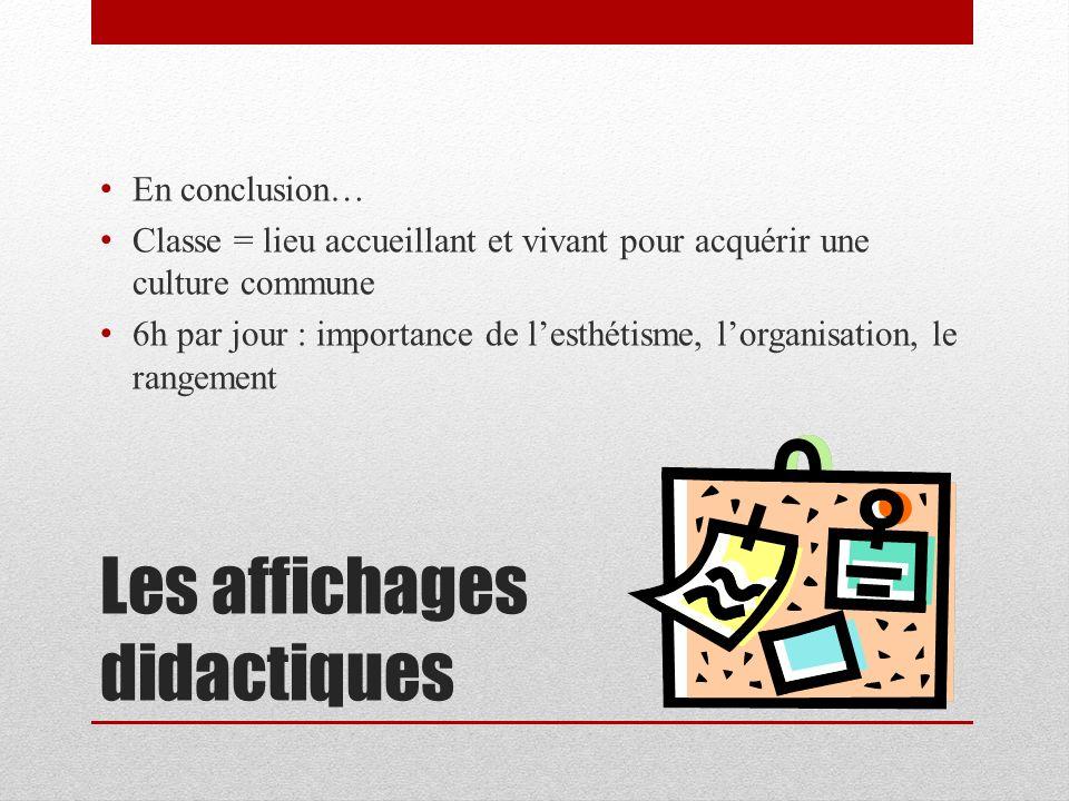 Les affichages didactiques En conclusion… Classe = lieu accueillant et vivant pour acquérir une culture commune 6h par jour : importance de lesthétism