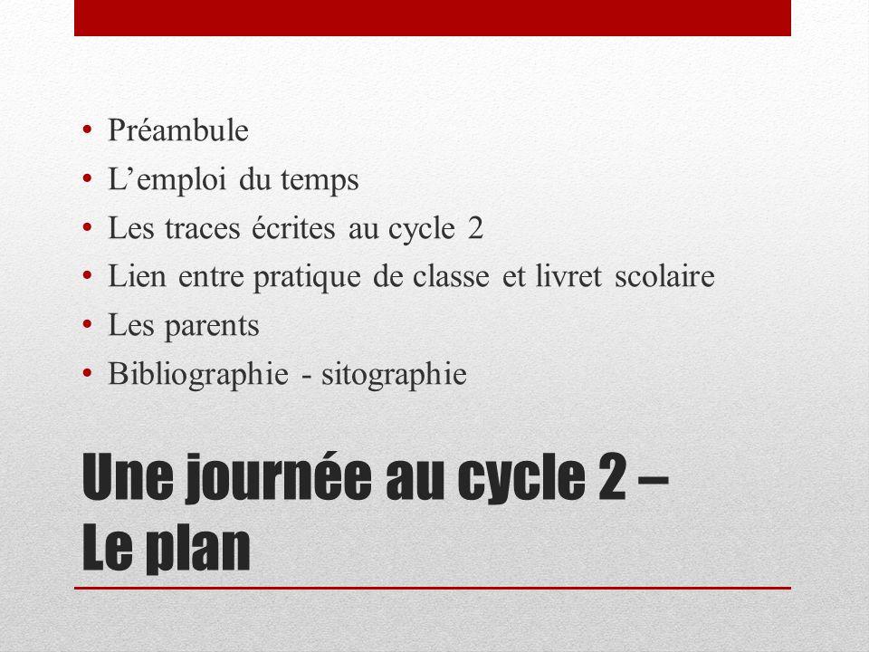 Une journée au cycle 2 – Le plan Préambule Lemploi du temps Les traces écrites au cycle 2 Lien entre pratique de classe et livret scolaire Les parents
