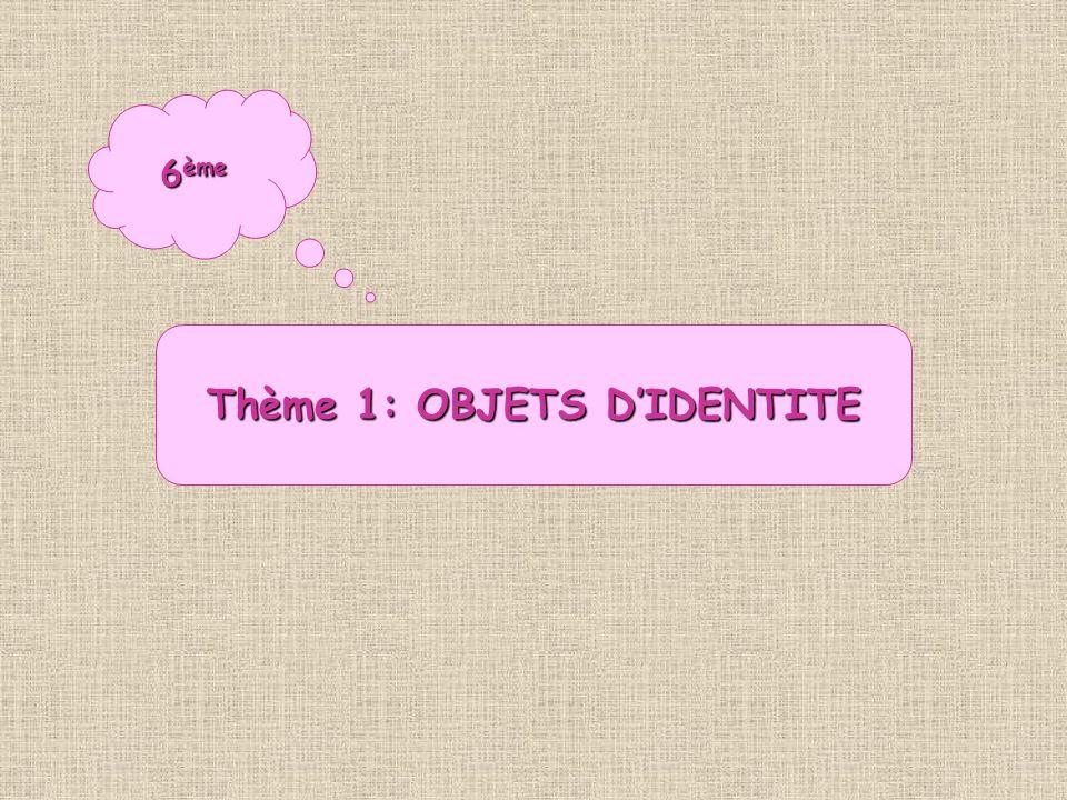 6 ème Thème 1: OBJETS DIDENTITE