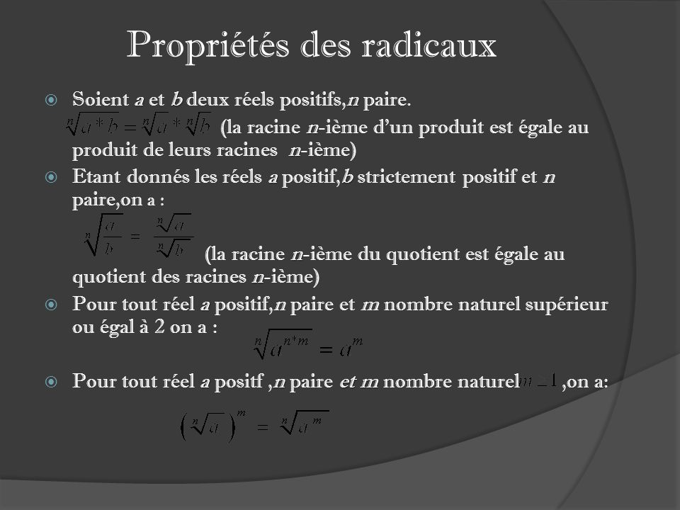 Propriétés des radicaux a bn Soient a et b deux réels positifs,n paire. n n (la racine n-ième dun produit est égale au produit de leurs racines n-ième