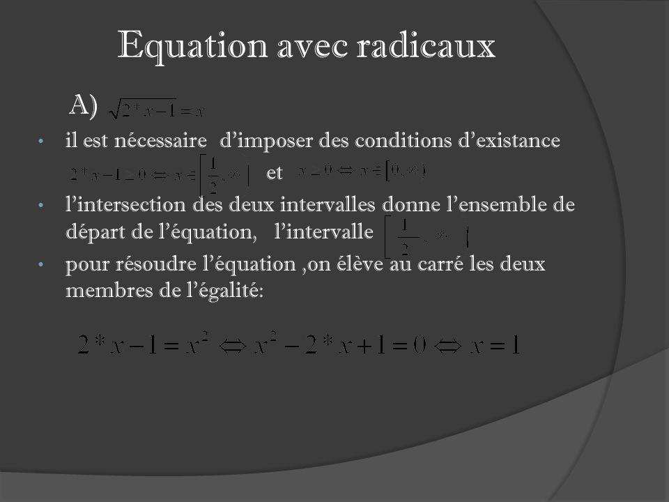 Equation avec radicaux A) il est nécessaire dimposer des conditions dexistance et lintersection des deux intervalles donne lensemble de départ de léquation, lintervalle pour résoudre léquation,on élève au carré les deux membres de légalité: