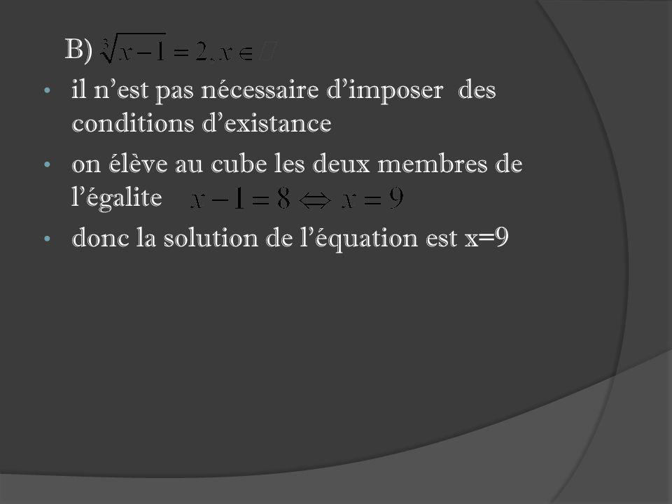 B) il nest pas nécessaire dimposer des conditions dexistance on élève au cube les deux membres de légalite donc la solution de léquation est x=9