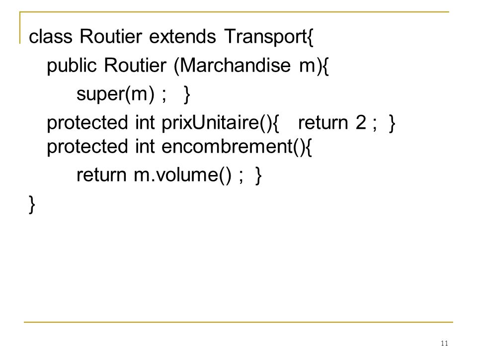 11 class Routier extends Transport{ public Routier (Marchandise m){ super(m) ; } protected int prixUnitaire(){ return 2 ; } protected int encombrement