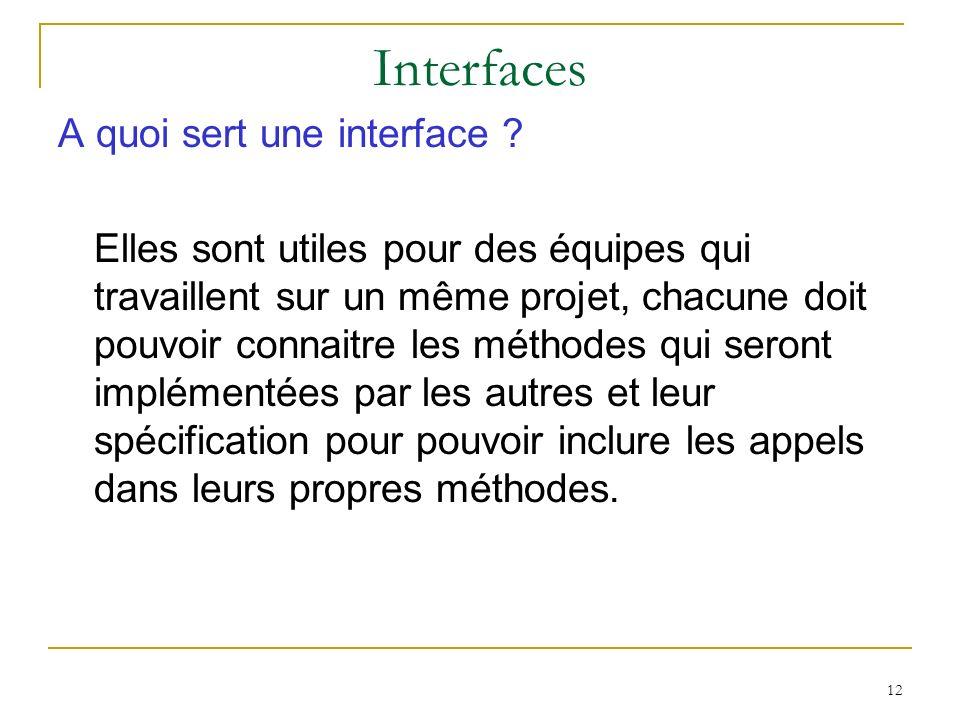 12 Interfaces A quoi sert une interface ? Elles sont utiles pour des équipes qui travaillent sur un même projet, chacune doit pouvoir connaitre les mé