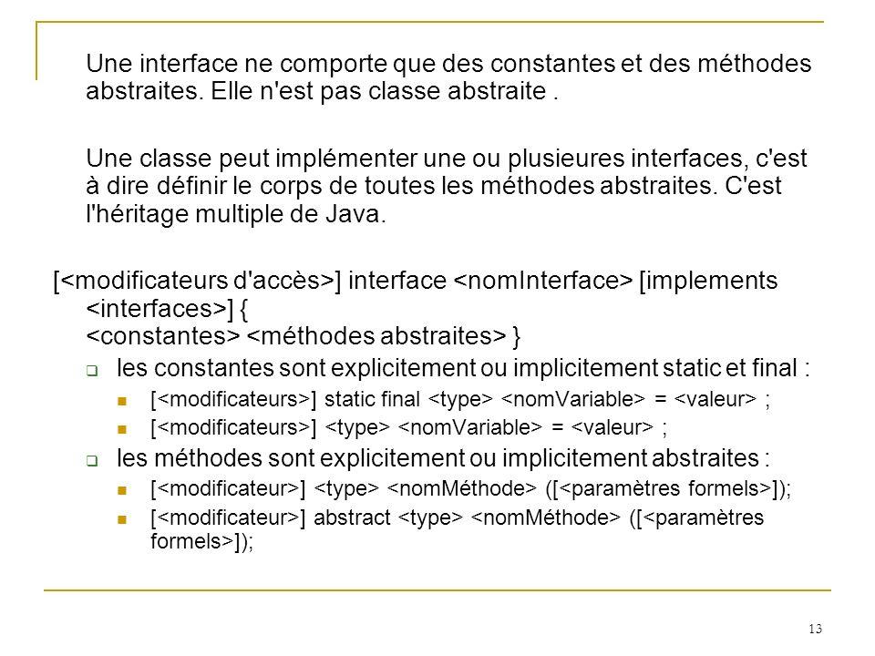 13 Une interface ne comporte que des constantes et des méthodes abstraites. Elle n'est pas classe abstraite. Une classe peut implémenter une ou plusie