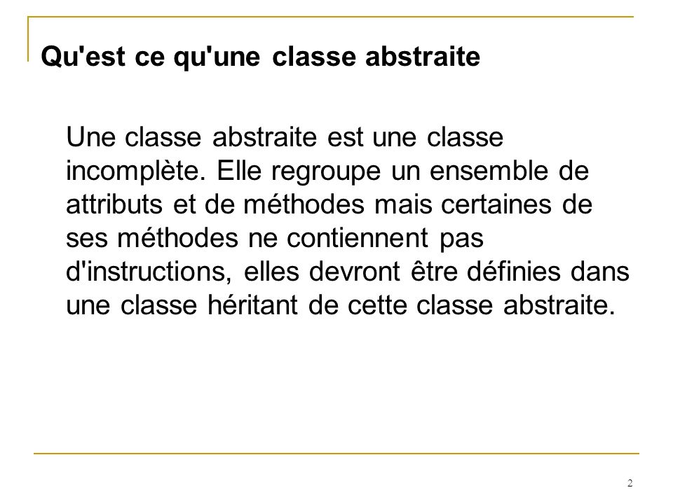 2 Qu'est ce qu'une classe abstraite Une classe abstraite est une classe incomplète. Elle regroupe un ensemble de attributs et de méthodes mais certain