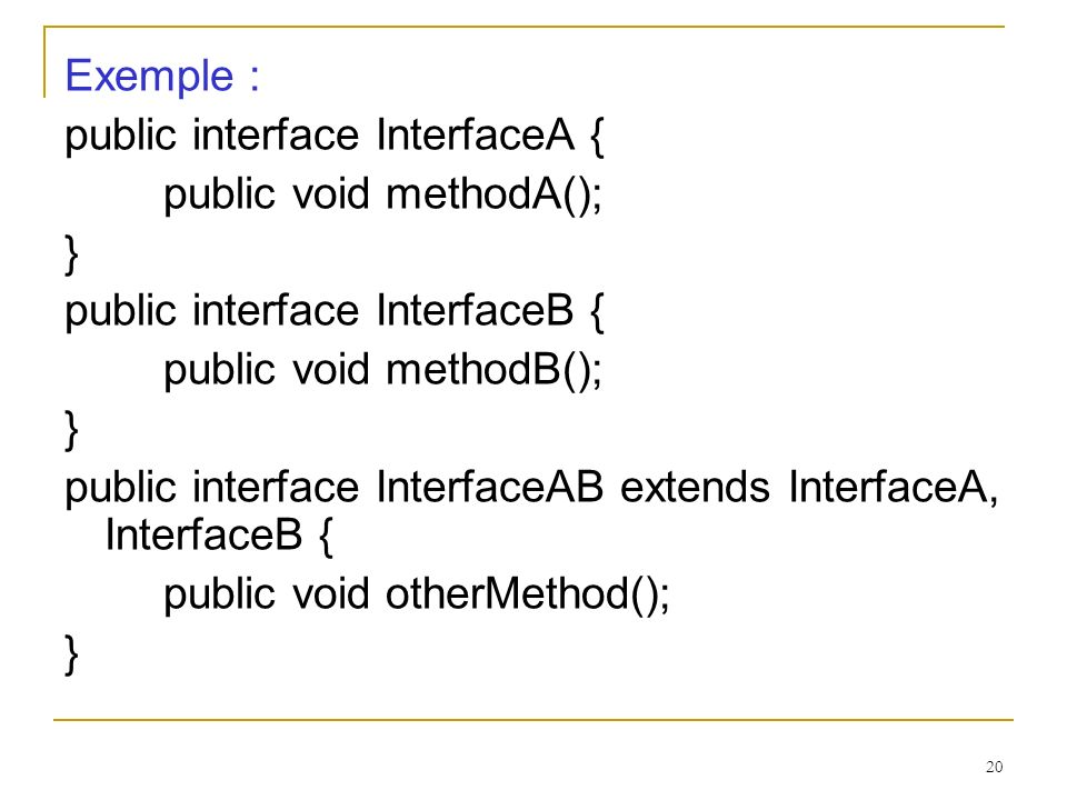20 Exemple : public interface InterfaceA { public void methodA(); } public interface InterfaceB { public void methodB(); } public interface InterfaceA