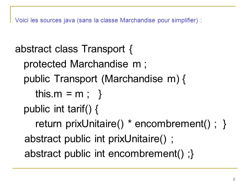8 Voici les sources java (sans la classe Marchandise pour simplifier) : abstract class Transport { protected Marchandise m ; public Transport (Marchan