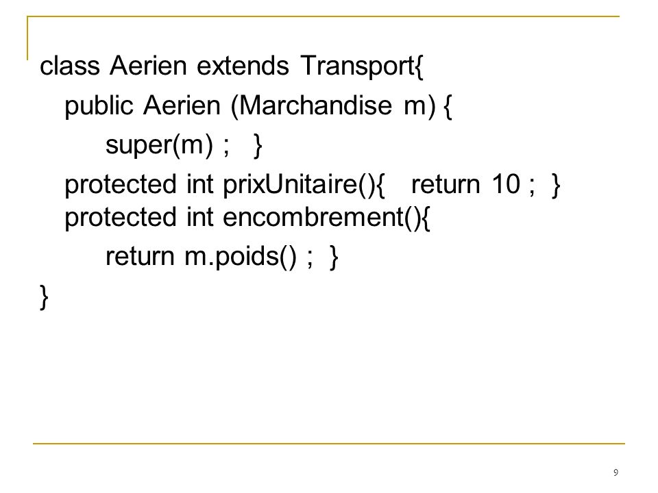 9 class Aerien extends Transport{ public Aerien (Marchandise m) { super(m) ; } protected int prixUnitaire(){ return 10 ; } protected int encombrement(