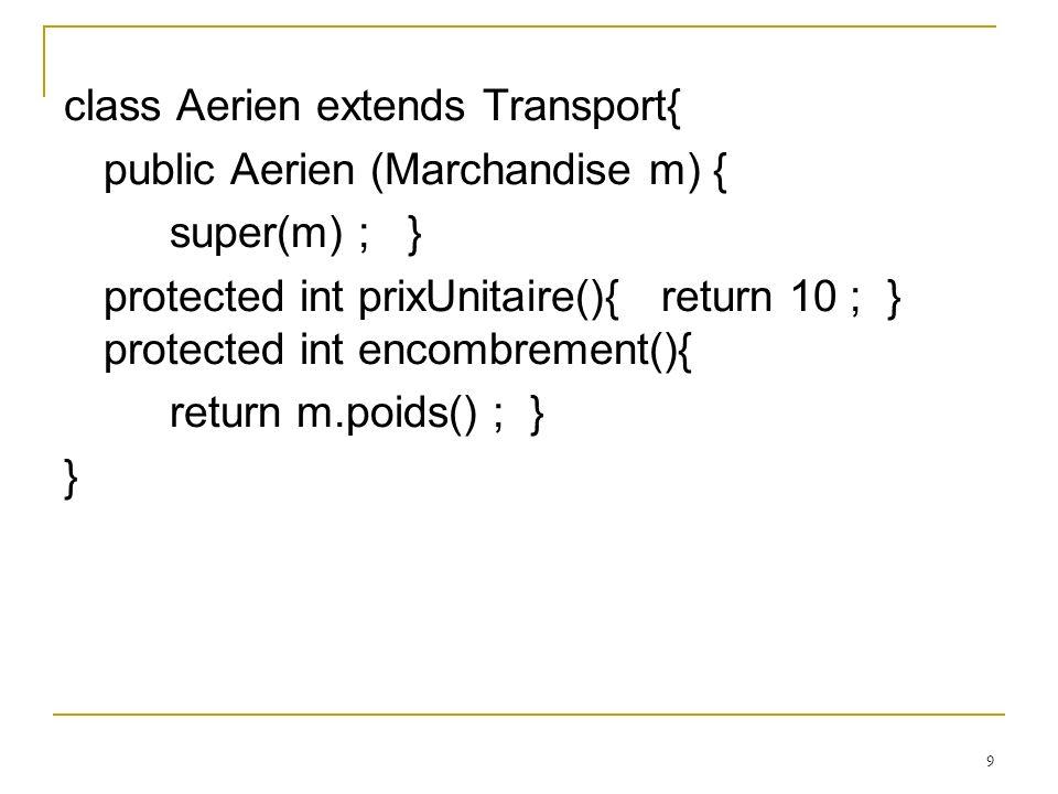 10 class Urgent extends Aerien{ public Urgent (Marchandise m) { super(m) ; } protected int prixUnitaire(){ return 2 * super.prixUnitaire() ; } }