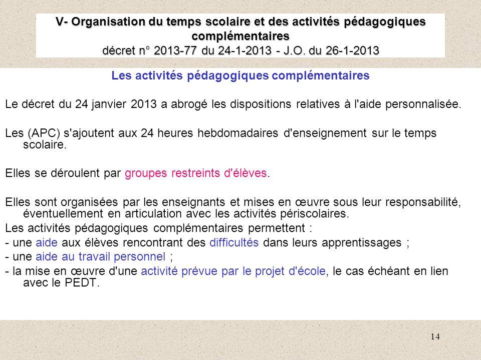 14 V- Organisation du temps scolaire et des activités pédagogiques complémentaires décret n° 2013-77 du 24-1-2013 - J.O. du 26-1-2013 Les activités pé