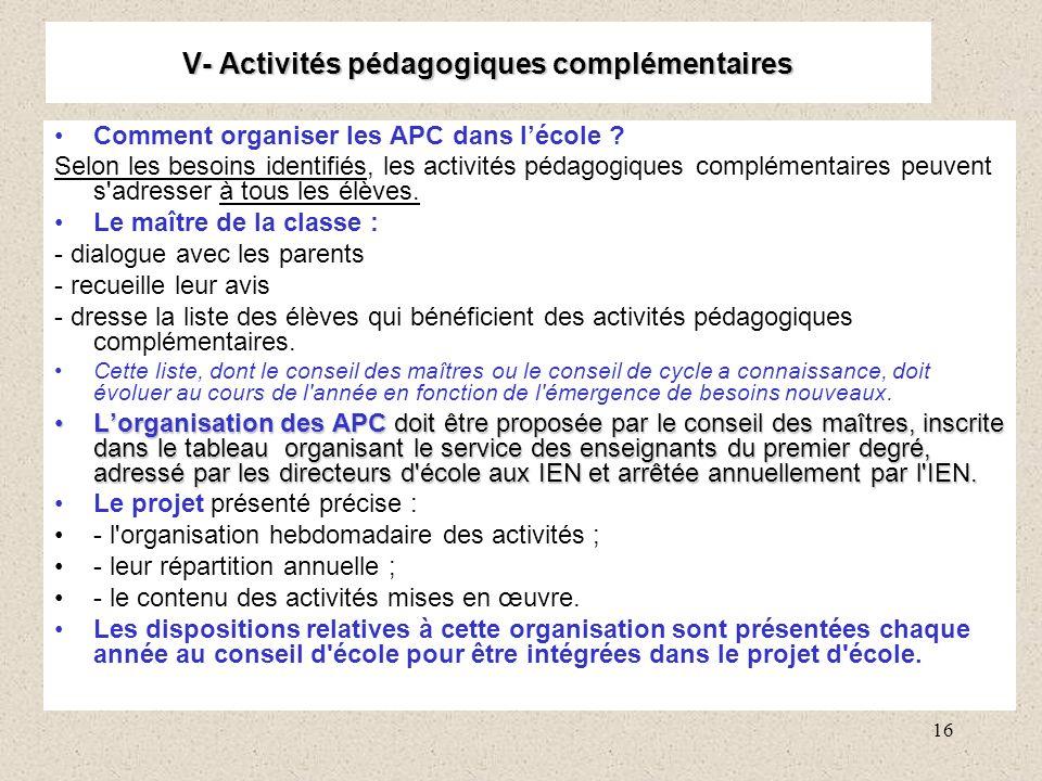 16 V- Activités pédagogiques complémentaires Comment organiser les APC dans lécole ? Selon les besoins identifiés, les activités pédagogiques compléme