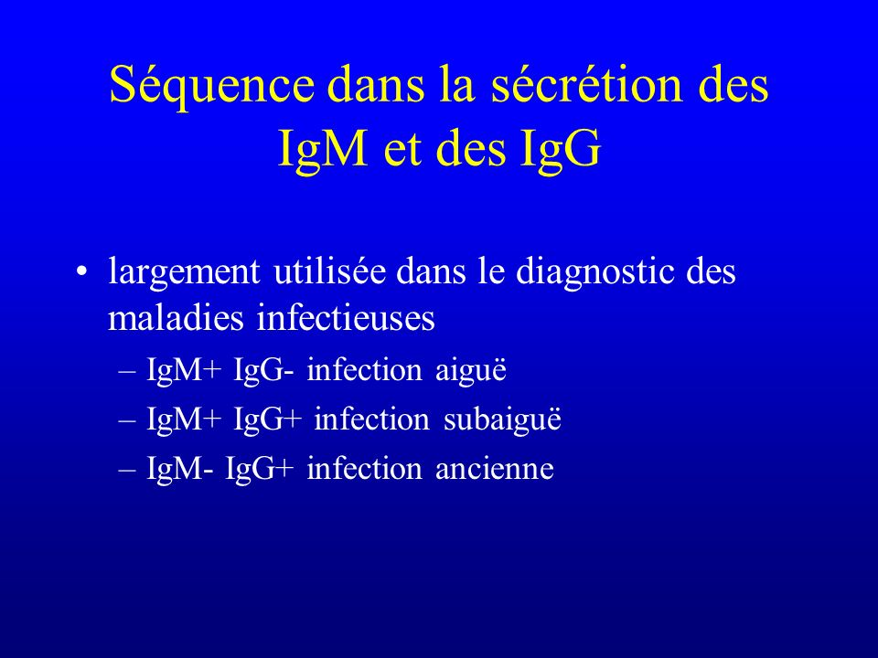 Séquence dans la sécrétion des IgM et des IgG largement utilisée dans le diagnostic des maladies infectieuses –IgM+ IgG- infection aiguë –IgM+ IgG+ in