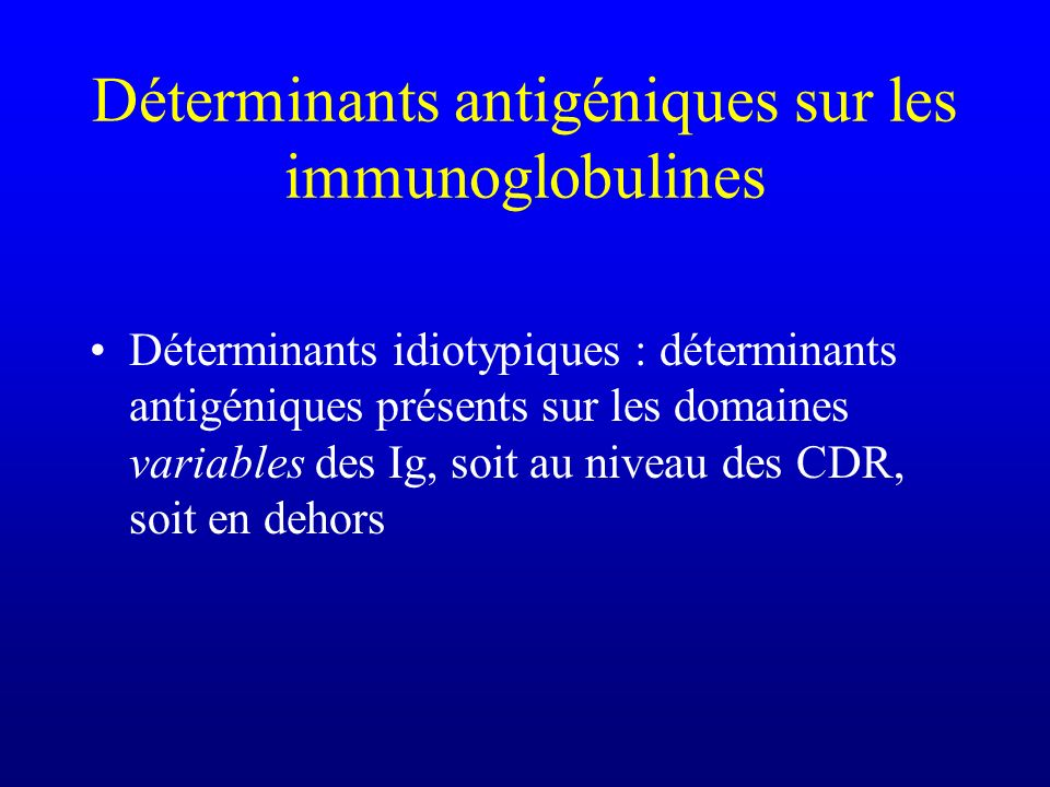 Déterminants antigéniques sur les immunoglobulines Déterminants idiotypiques : déterminants antigéniques présents sur les domaines variables des Ig, s