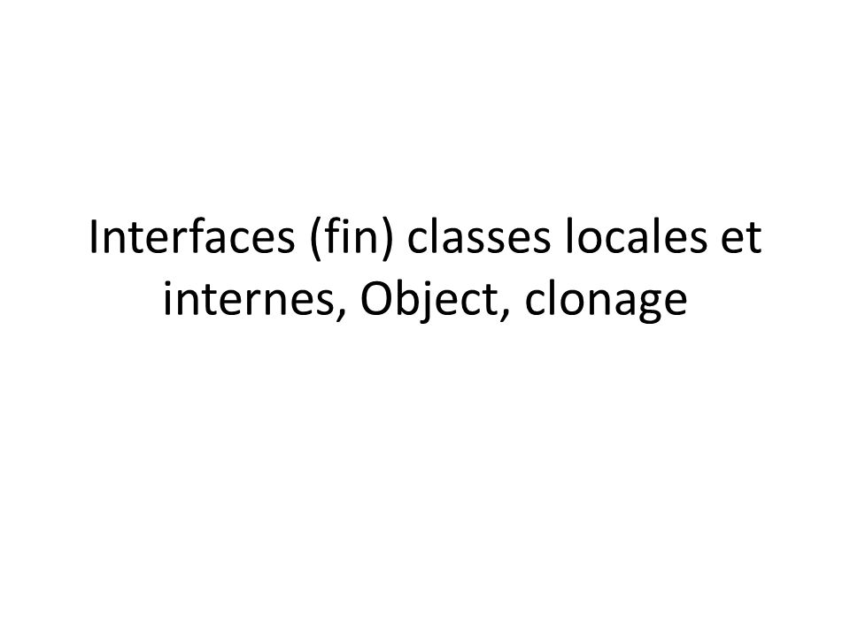 Interfaces (fin) classes locales et internes, Object, clonage
