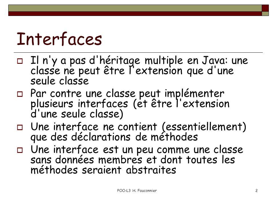 POO-L3 H. Fauconnier2 Interfaces Il n'y a pas d'héritage multiple en Java: une classe ne peut être l'extension que d'une seule classe Par contre une c