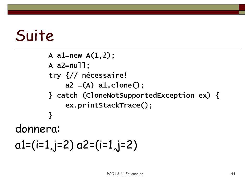 POO-L3 H. Fauconnier44 Suite A a1=new A(1,2); A a2=null; try {// nécessaire! a2 =(A) a1.clone(); } catch (CloneNotSupportedException ex) { ex.printSta