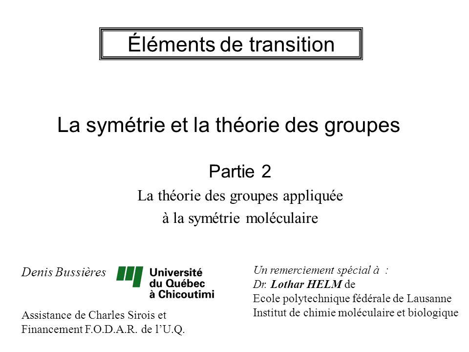 Éléments de transition La symétrie et la théorie des groupes Partie 2 La théorie des groupes appliquée à la symétrie moléculaire Denis Bussières Assis