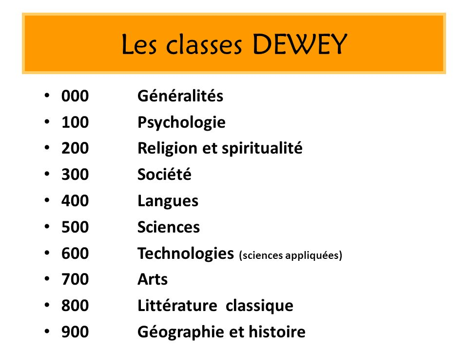 Les classes DEWEY 000Généralités 100Psychologie 200Religion et spiritualité 300Société 400Langues 500Sciences 600Technologies (sciences appliquées) 70