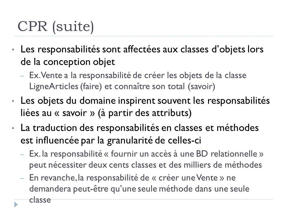 CPR (suite) Les responsabilités sont affectées aux classes dobjets lors de la conception objet – Ex. Vente a la responsabilité de créer les objets de