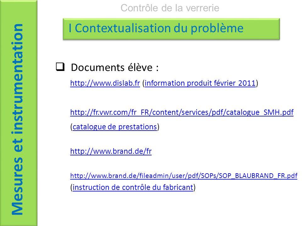 Documents élève : http://www.dislab.frhttp://www.dislab.fr (information produit février 2011)information produit février 2011 http://fr.vwr.com/fr_FR/content/services/pdf/catalogue_SMH.pdf (catalogue de prestations)catalogue de prestations http://www.brand.de/fr http://www.brand.de/fileadmin/user/pdf/SOPs/SOP_BLAUBRAND_FR.pdf (instruction de contrôle du fabricant)instruction de contrôle du fabricant Mesures et instrumentation Contrôle de la verrerie I Contextualisation du problème