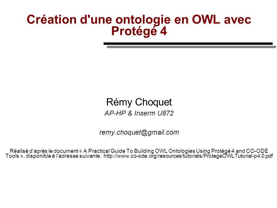 Création d'une ontologie en OWL avec Protégé 4 Rémy Choquet AP-HP & Inserm U872 remy.choquet@gmail.com Réalisé d'après le document « A Practical Guide