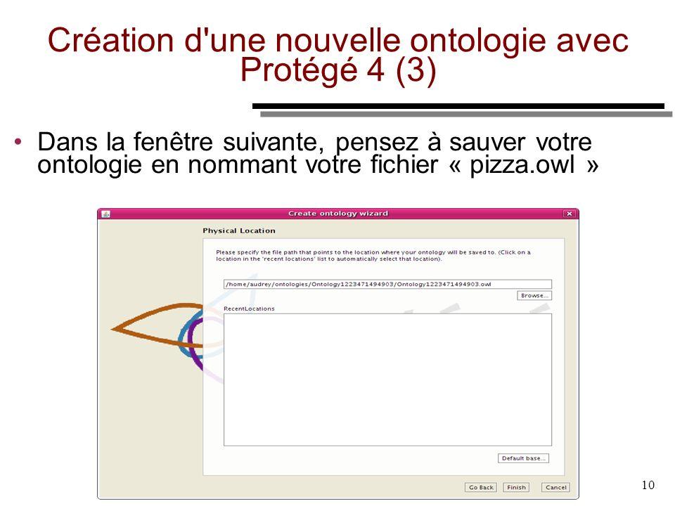 06/1 0/09 10 Création d'une nouvelle ontologie avec Protégé 4 (3) Dans la fenêtre suivante, pensez à sauver votre ontologie en nommant votre fichier «