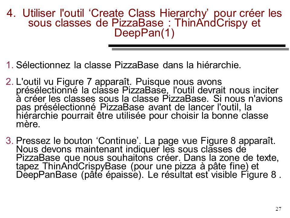 27 4. Utiliser l'outil Create Class Hierarchy pour créer les sous classes de PizzaBase : ThinAndCrispy et DeepPan(1) 1. Sélectionnez la classe PizzaBa