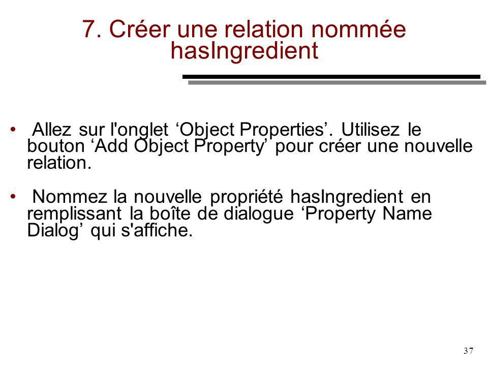 37 7. Créer une relation nommée hasIngredient Allez sur l'onglet Object Properties. Utilisez le bouton Add Object Property pour créer une nouvelle rel
