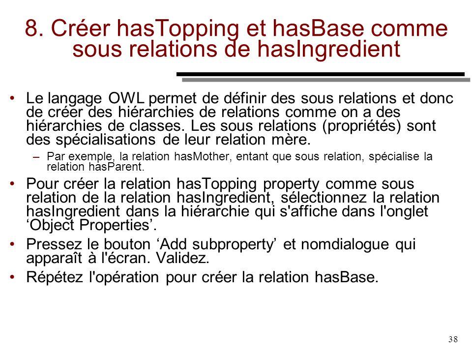 38 8. Créer hasTopping et hasBase comme sous relations de hasIngredient Le langage OWL permet de définir des sous relations et donc de créer des hiéra
