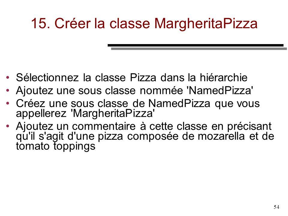 54 15. Créer la classe MargheritaPizza Sélectionnez la classe Pizza dans la hiérarchie Ajoutez une sous classe nommée 'NamedPizza' Créez une sous clas