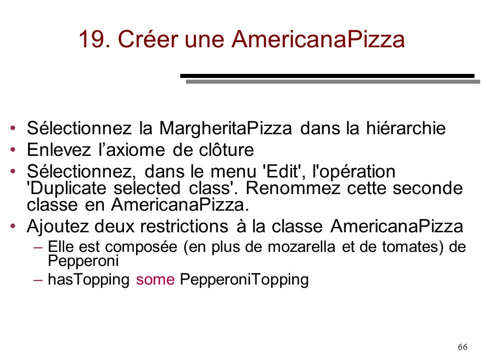 66 19. Créer une AmericanaPizza Sélectionnez la MargheritaPizza dans la hiérarchie Enlevez laxiome de clôture Sélectionnez, dans le menu 'Edit', l'opé