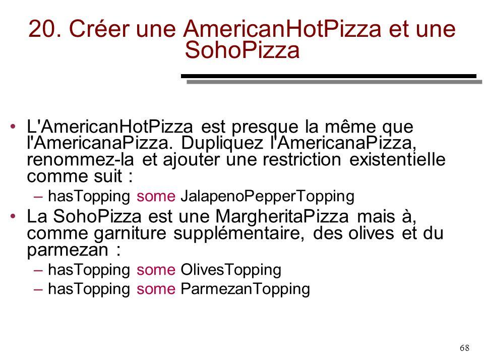 68 20. Créer une AmericanHotPizza et une SohoPizza L'AmericanHotPizza est presque la même que l'AmericanaPizza. Dupliquez l'AmericanaPizza, renommez-l