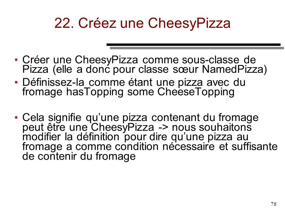 78 22. Créez une CheesyPizza Créer une CheesyPizza comme sous-classe de Pizza (elle a donc pour classe sœur NamedPizza) Définissez-la comme étant une