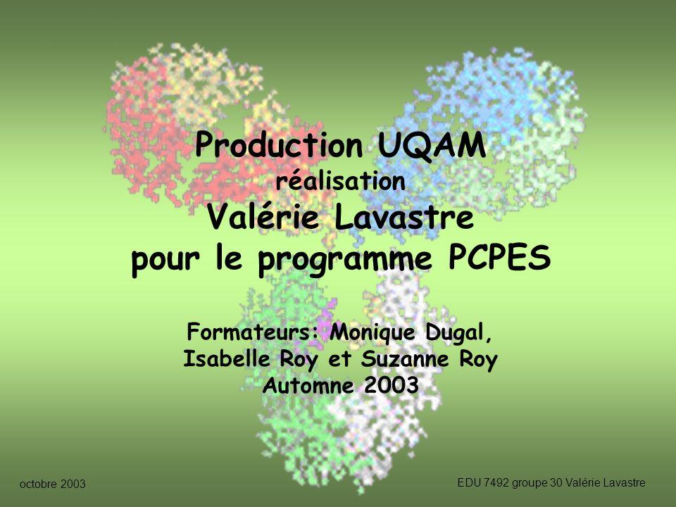 octobre 2003 EDU 7492 groupe 30 Valérie Lavastre Production UQAM réalisation Valérie Lavastre pour le programme PCPES Formateurs: Monique Dugal, Isabelle Roy et Suzanne Roy Automne 2003