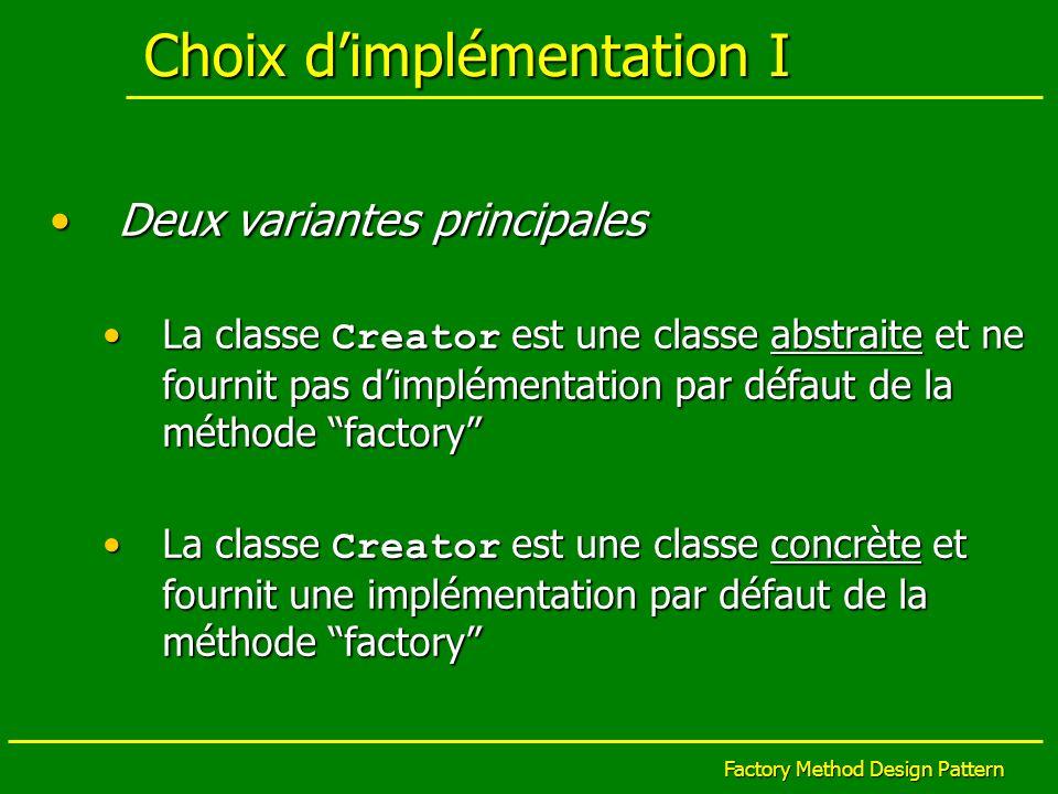 Factory Method Design Pattern Choix dimplémentation I Deux variantes principalesDeux variantes principales La classe Creator est une classe abstraite