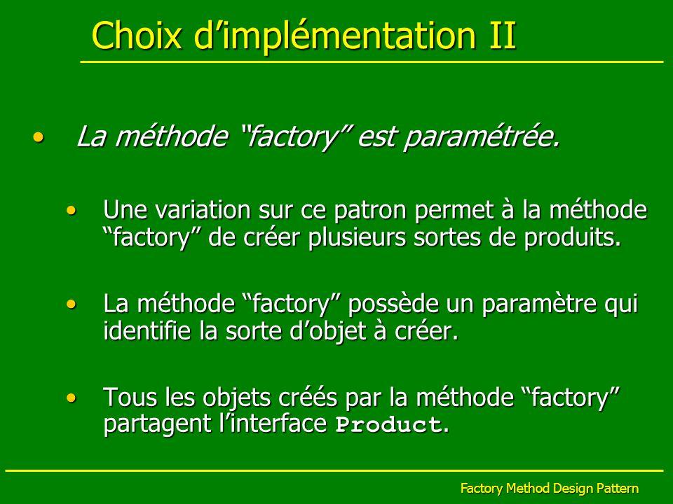 Factory Method Design Pattern Choix dimplémentation II La méthode factory est paramétrée.La méthode factory est paramétrée. Une variation sur ce patro
