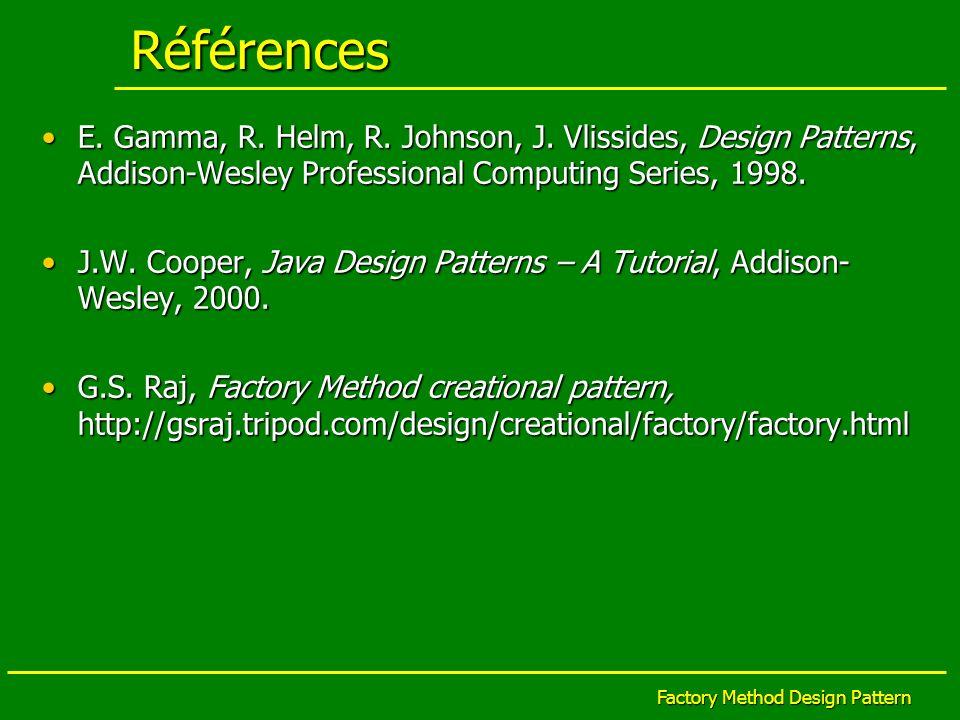 Factory Method Design Pattern Références E. Gamma, R. Helm, R. Johnson, J. Vlissides, Design Patterns, Addison-Wesley Professional Computing Series, 1
