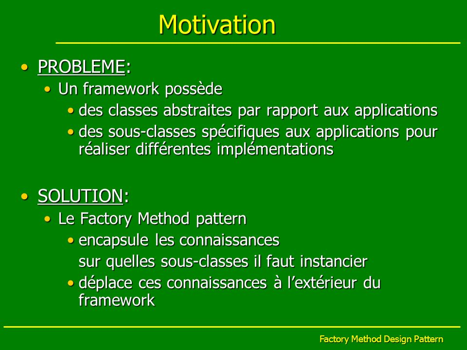 Factory Method Design Pattern Motivation PROBLEME:PROBLEME: Un framework possèdeUn framework possède des classes abstraites par rapport aux applicatio