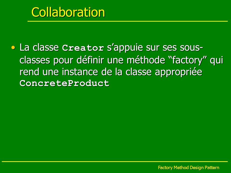 Factory Method Design Pattern exemple II (suite) // ConcreteTablesCreator String dbname = crs4.util.Configuration.getInstance().getProperty(default.database.name); TableCodeCreator codeCreator = this.getTableCodeCreator(dbname); //read from property for (int i=0; i<this.getClassesArray().length; i++) { codeCreator.createSource(this.getClassesArray()[i], codeCreator.createSource(this.getClassesArray()[i], this.getWorkingDirectory()); this.getWorkingDirectory()); } [création des tables à partir dun schéma XML] factory method
