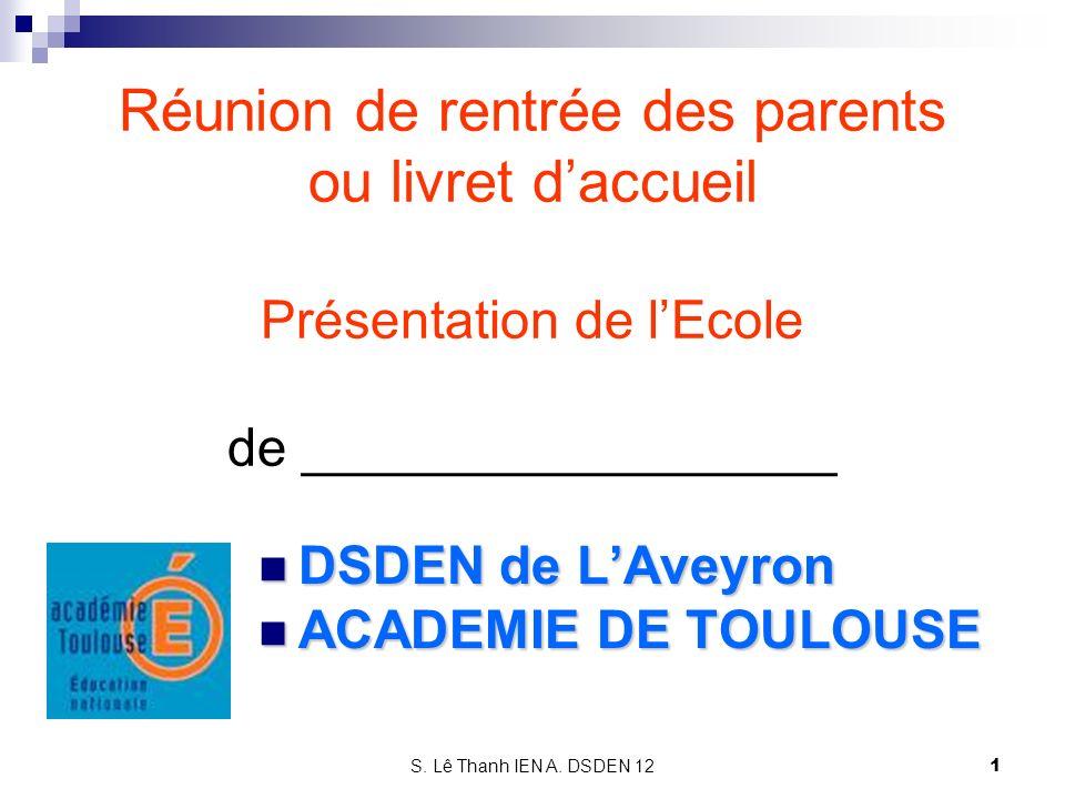 S. Lê Thanh IEN A. DSDEN 12 Réunion de rentrée des parents ou livret daccueil Présentation de lEcole de __________________ DSDEN de LAveyron DSDEN de