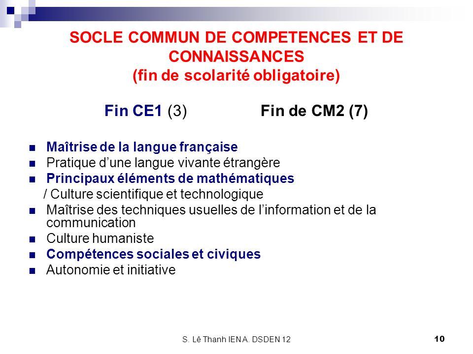 S. Lê Thanh IEN A. DSDEN 12 SOCLE COMMUN DE COMPETENCES ET DE CONNAISSANCES (fin de scolarité obligatoire) Fin CE1 (3) Fin de CM2 (7) Maîtrise de la l