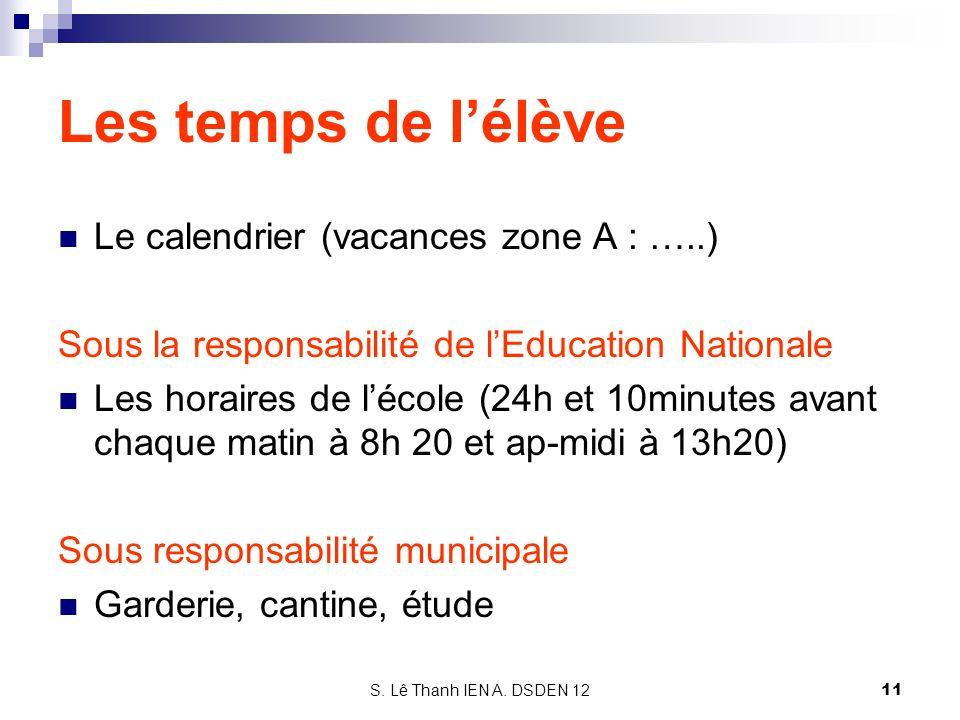 S. Lê Thanh IEN A. DSDEN 12 Les temps de lélève Le calendrier (vacances zone A : …..) Sous la responsabilité de lEducation Nationale Les horaires de l