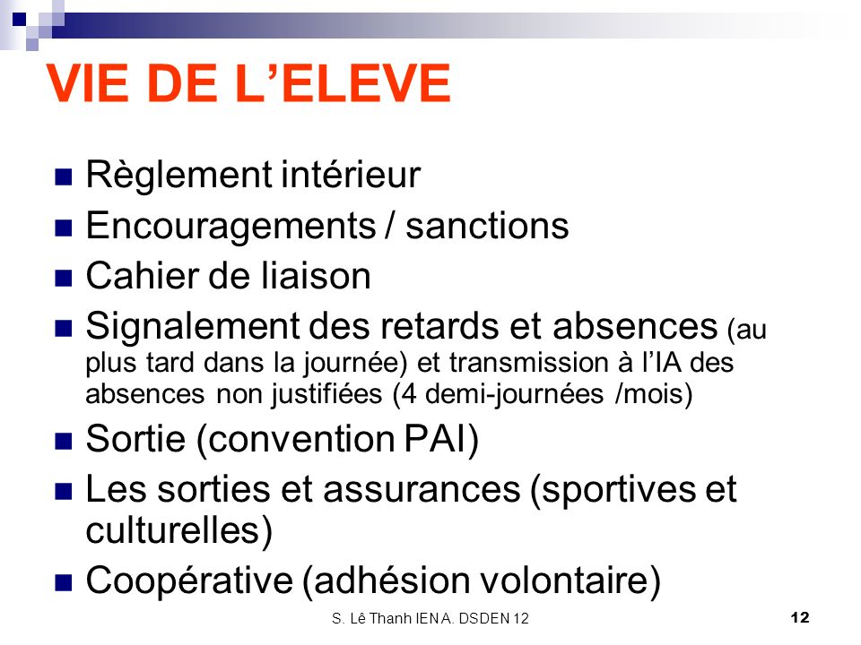 S. Lê Thanh IEN A. DSDEN 12 VIE DE LELEVE Règlement intérieur Encouragements / sanctions Cahier de liaison Signalement des retards et absences (au plu
