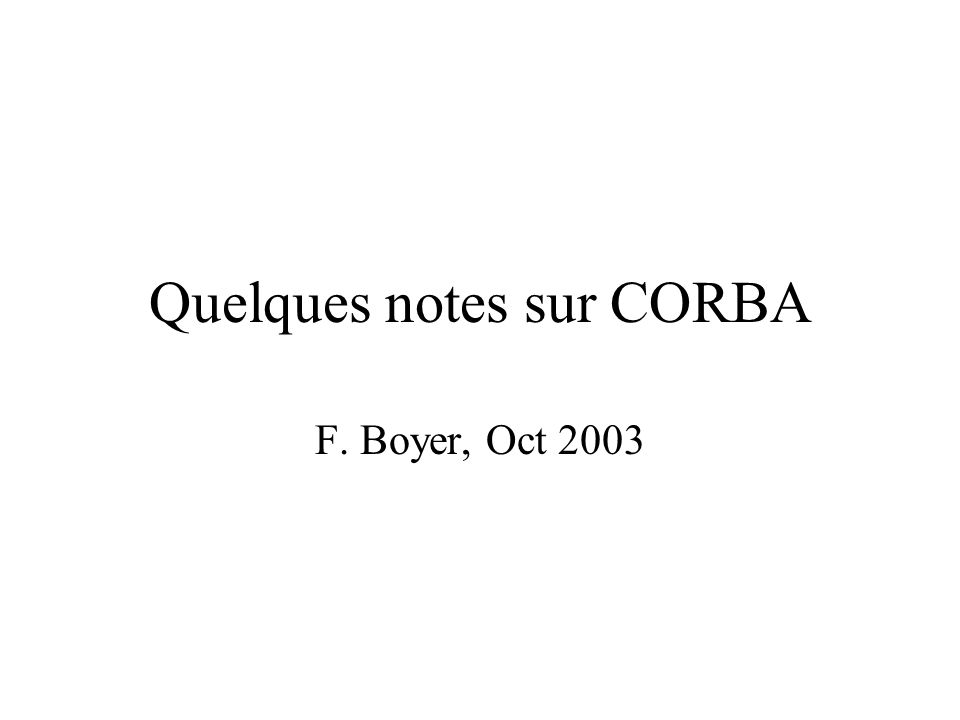 Quelques notes sur CORBA F. Boyer, Oct 2003