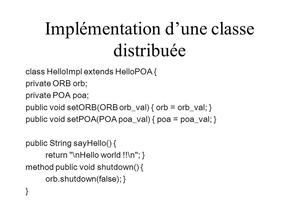 Implémentation dune classe distribuée class HelloImpl extends HelloPOA { private ORB orb; private POA poa; public void setORB(ORB orb_val) { orb = orb_val; } public void setPOA(POA poa_val) { poa = poa_val; } public String sayHello() { return \nHello world !!\n ; } method public void shutdown() { orb.shutdown(false); } }