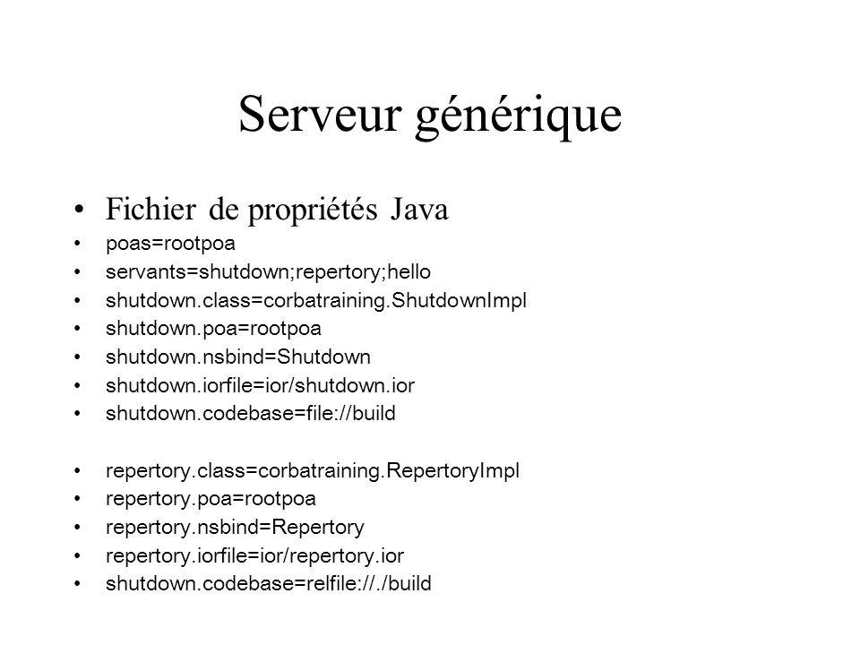 Serveur générique Fichier de propriétés Java poas=rootpoa servants=shutdown;repertory;hello shutdown.class=corbatraining.ShutdownImpl shutdown.poa=rootpoa shutdown.nsbind=Shutdown shutdown.iorfile=ior/shutdown.ior shutdown.codebase=file://build repertory.class=corbatraining.RepertoryImpl repertory.poa=rootpoa repertory.nsbind=Repertory repertory.iorfile=ior/repertory.ior shutdown.codebase=relfile://./build