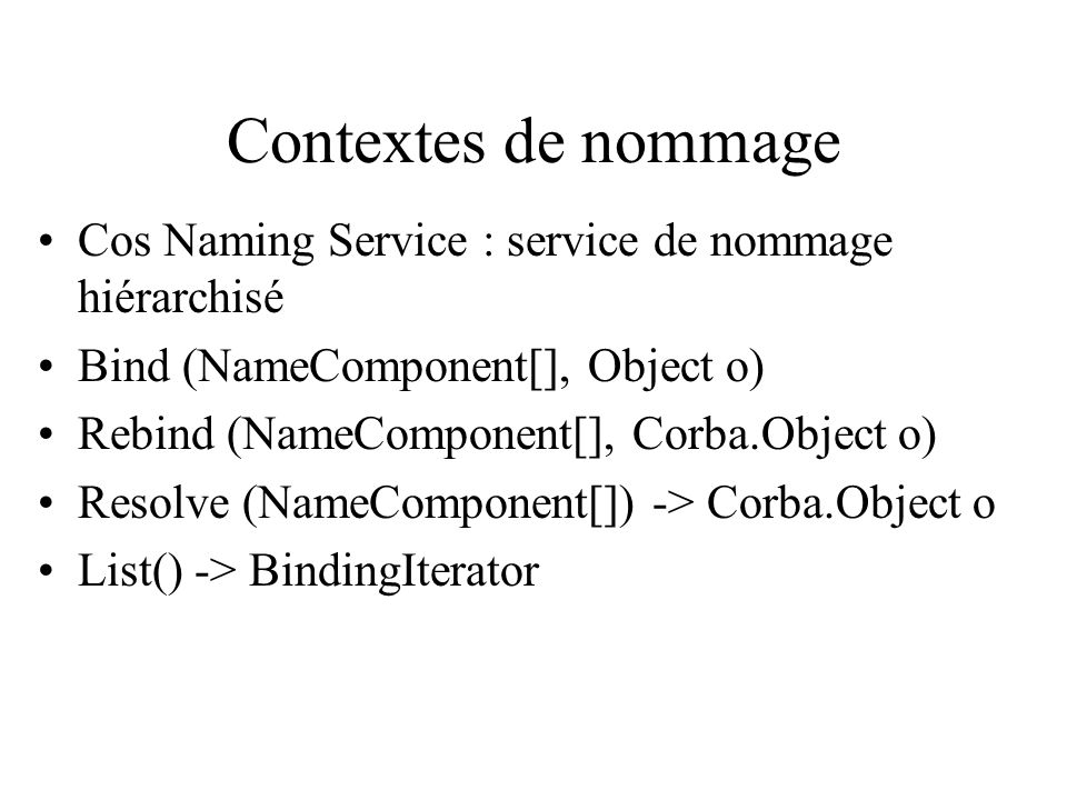 Contextes de nommage Cos Naming Service : service de nommage hiérarchisé Bind (NameComponent[], Object o) Rebind (NameComponent[], Corba.Object o) Resolve (NameComponent[]) -> Corba.Object o List() -> BindingIterator