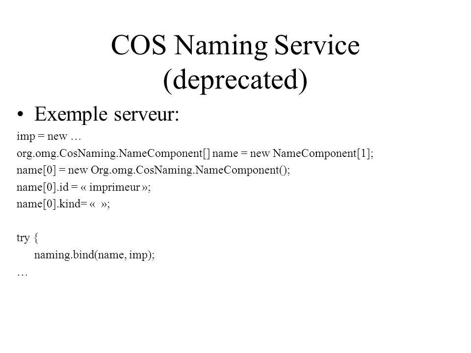 COS Naming Service (deprecated) Exemple serveur: imp = new … org.omg.CosNaming.NameComponent[] name = new NameComponent[1]; name[0] = new Org.omg.CosNaming.NameComponent(); name[0].id = « imprimeur »; name[0].kind= « »; try { naming.bind(name, imp); …