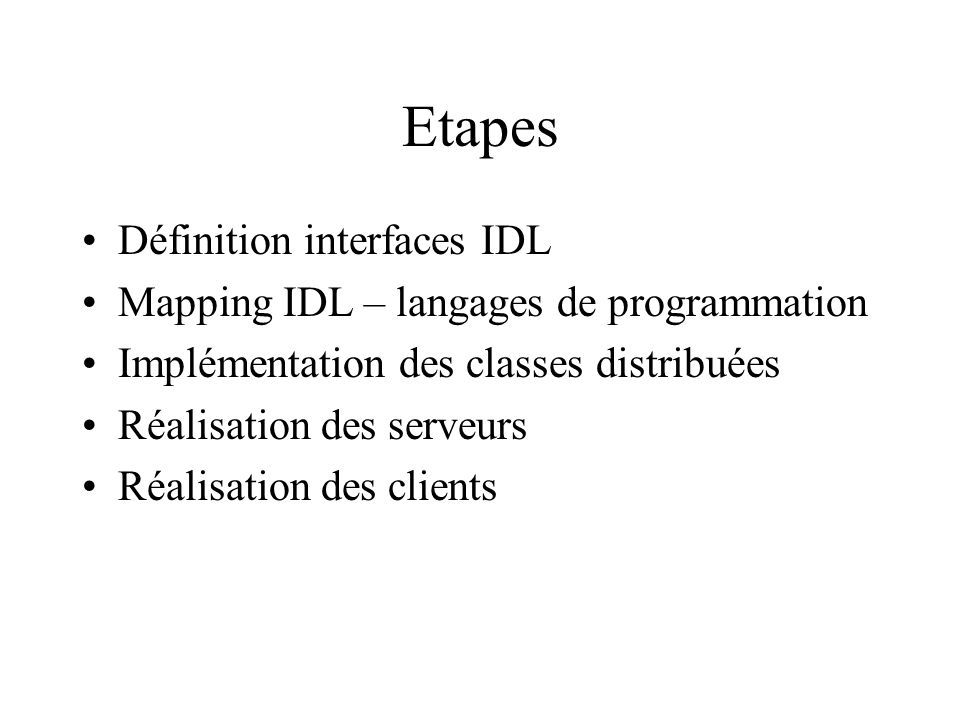 Etapes Définition interfaces IDL Mapping IDL – langages de programmation Implémentation des classes distribuées Réalisation des serveurs Réalisation des clients